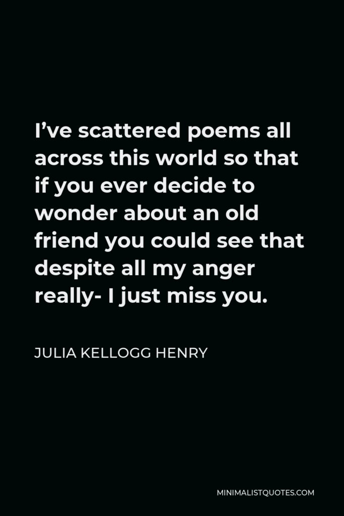 Julia Kellogg Henry Quote - I've scattered poems all across this world so that if you ever decide to wonder about an old friend you could see that despite all my anger really- I just miss you.