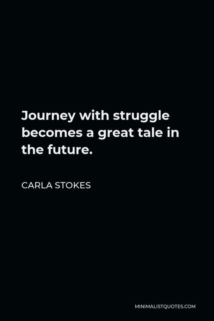 Carla Stokes Quote - Journey withstruggle becomes a great tale in the future.