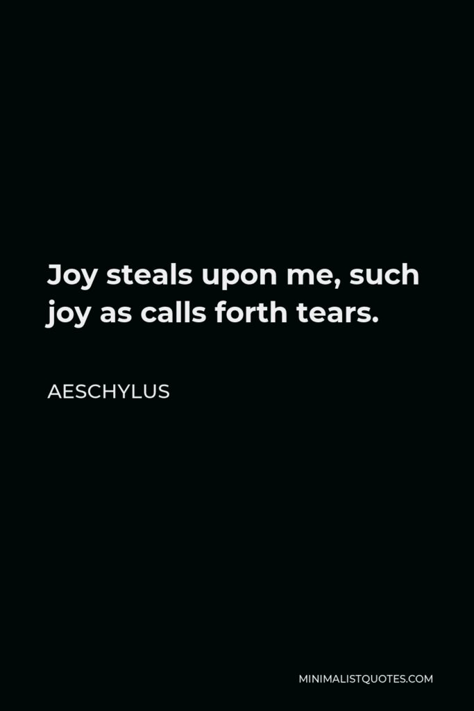 Aeschylus Quote - Joy steals upon me, such joy as calls forth tears.