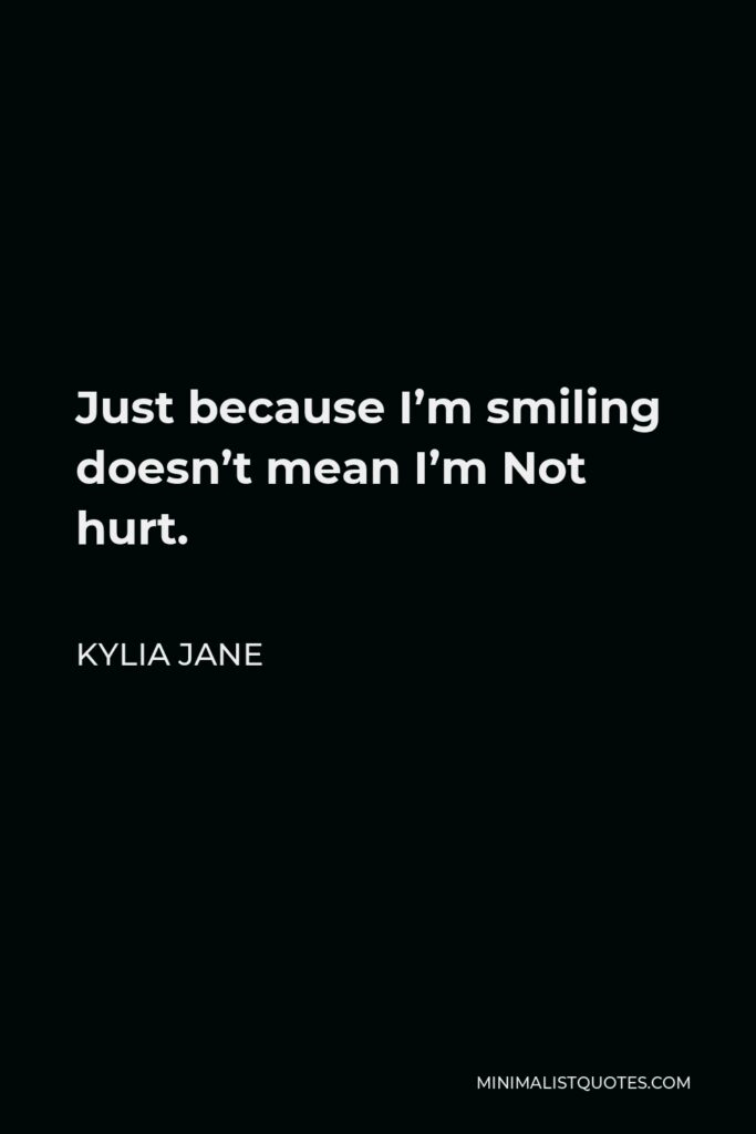 Kylia Jane Quote - Just because I'm smiling doesn't mean I'm Not hurt.
