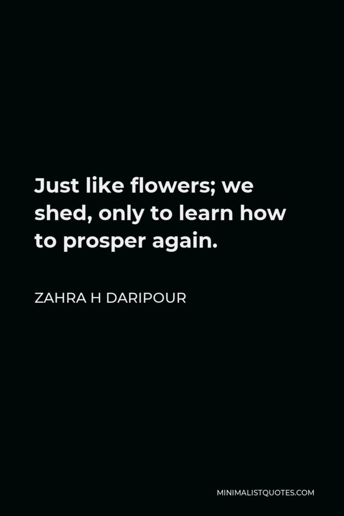 Zahra H Daripour Quote - Just like flowers; we shed, only to learn how to prosper again.