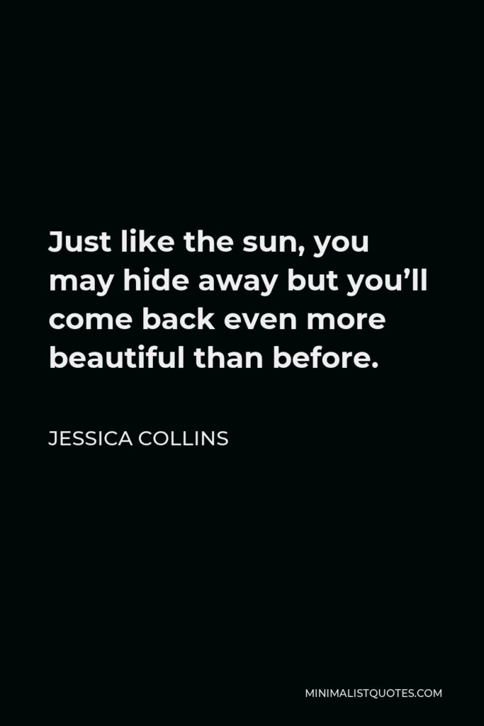 Jessica Collins Quote - Just like the sun, you may hide away but you'll come back even more beautiful than before.