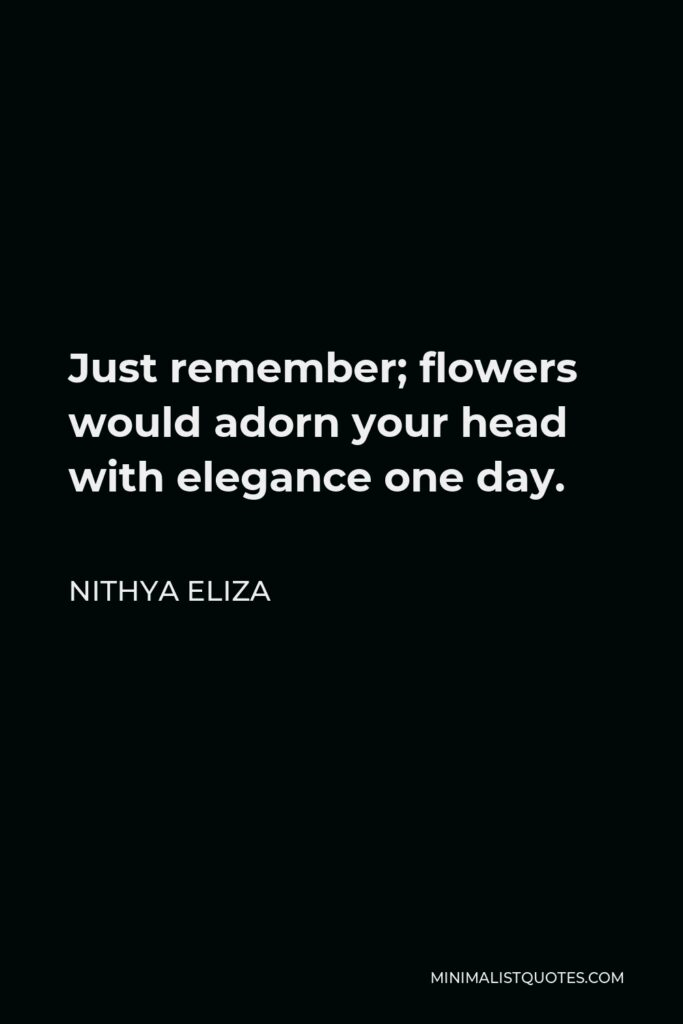 Nithya Eliza Quote - Just remember; flowers would adorn your head with elegance one day.