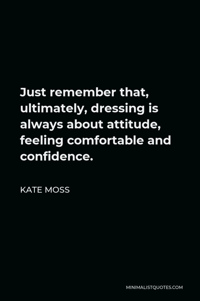 Kate Moss Quote - Just remember that, ultimately, dressing is always about attitude, feeling comfortable and confidence.