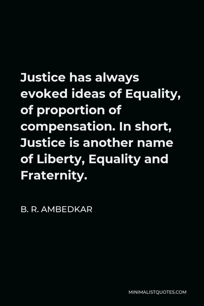 B. R. Ambedkar Quote - Justice has always evoked ideas of Equality, of proportion of compensation. In short, Justice is another name of Liberty, Equality and Fraternity.