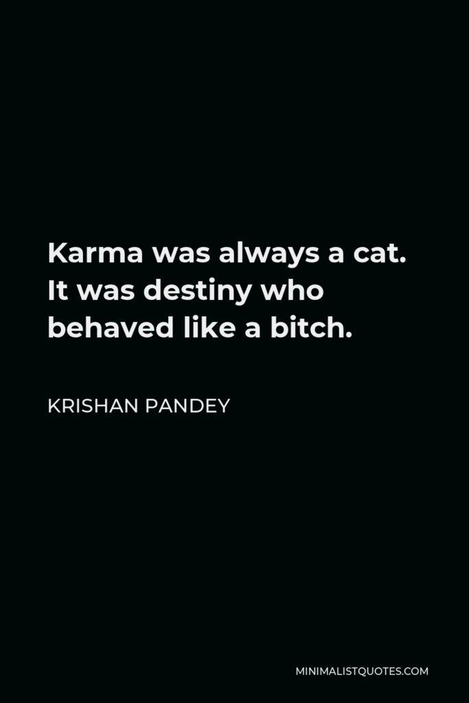 Krishan Pandey Quote - Karma was always a cat. It was destiny who behaved like a bitch.