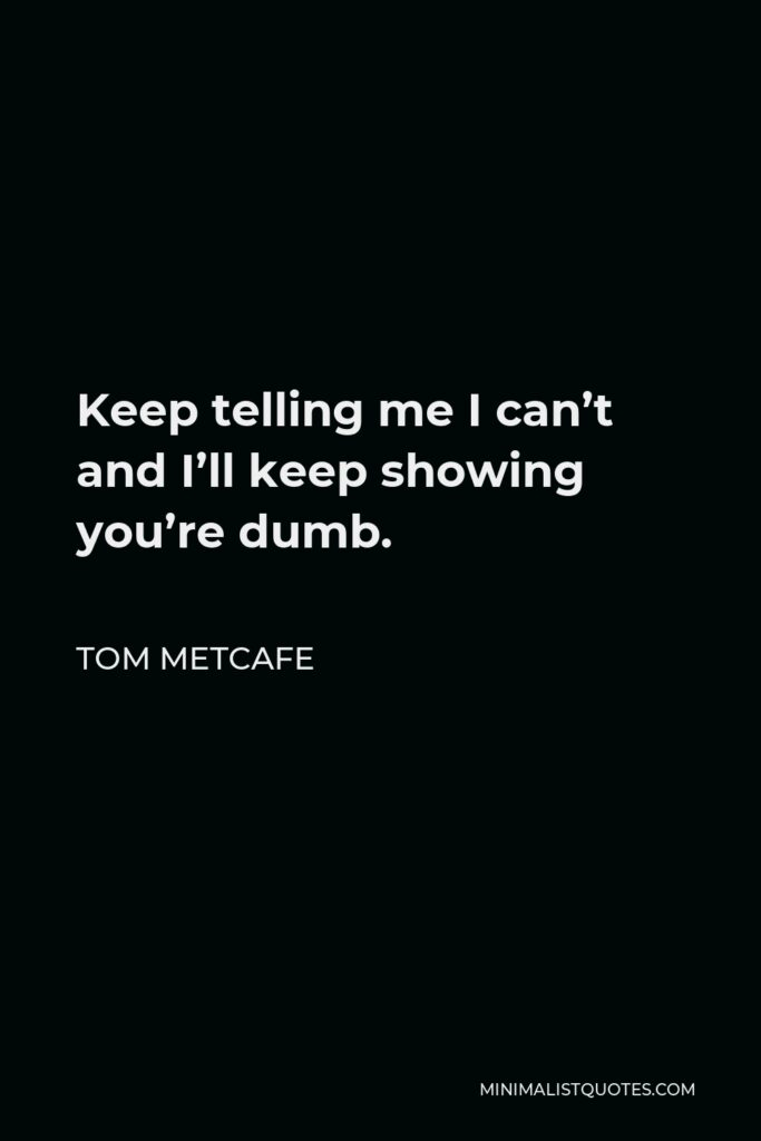 Tom Metcafe Quote - Keep telling me I can't and I'll keep showing you're dumb.