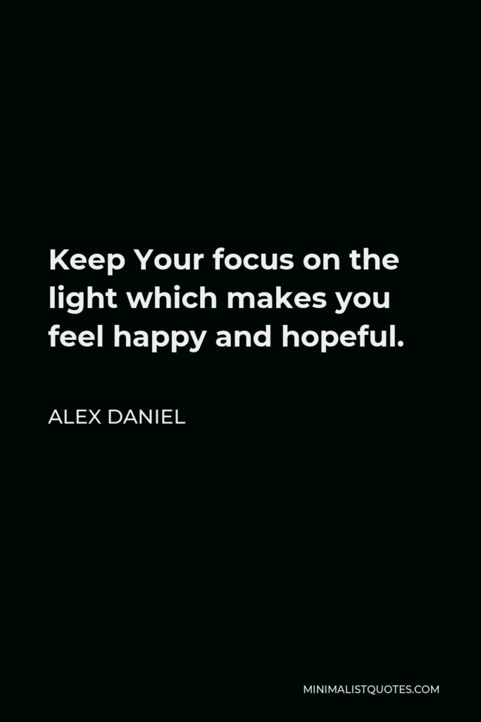 Alex Daniel Quote - Keep Your focus on the light which makes you feel happy and hopeful.