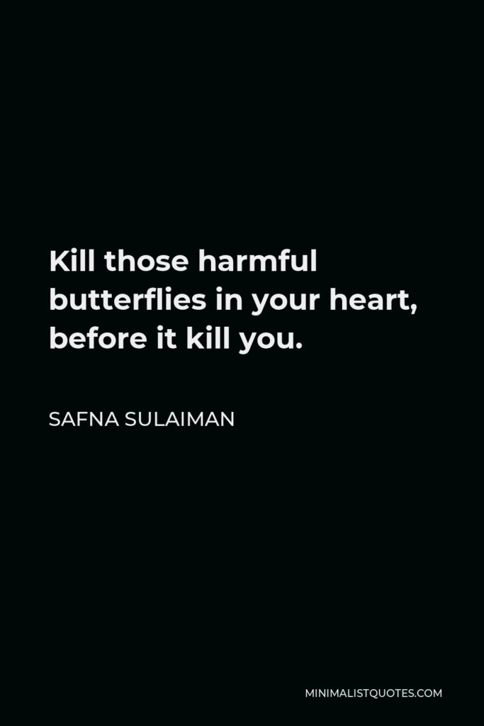 Safna Sulaiman Quote - Kill those harmful butterflies in your heart, before it kill you.