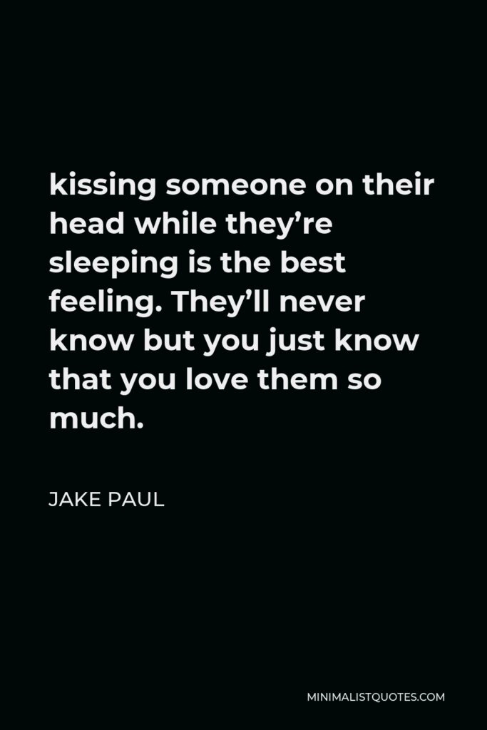 Jake Paul Quote - kissing someone on their head while they're sleeping is the best feeling. They'll never know but you just know that you love them so much.