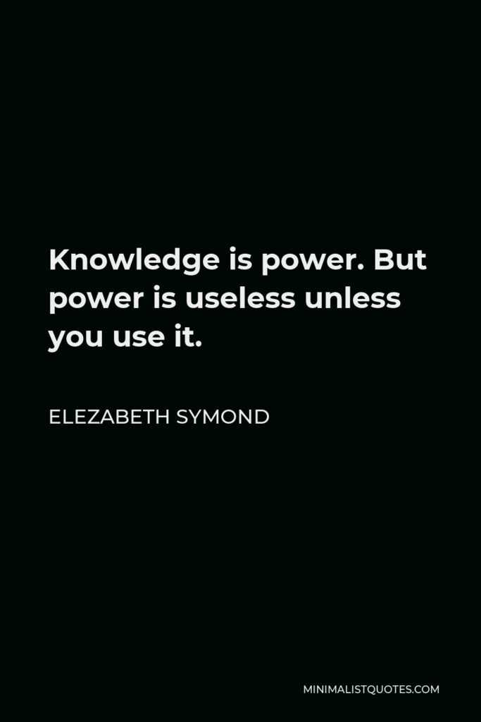 Elezabeth Symond Quote - Knowledge is power. But power is useless unless you use it.