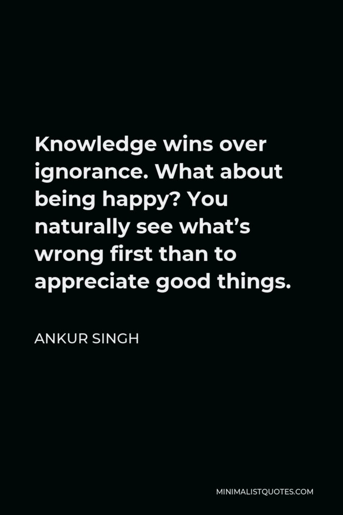 Ankur Singh Quote - Knowledge wins over ignorance. What about being happy? You naturally see what's wrong first than to appreciate good things.