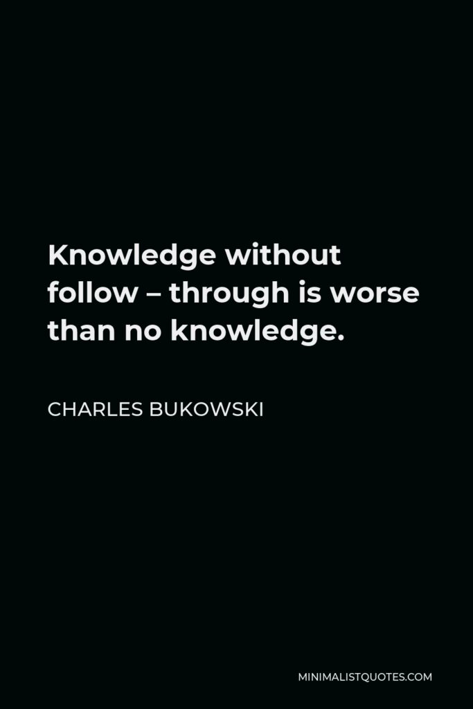 Charles Bukowski Quote - Knowledge without follow – through is worse than no knowledge.