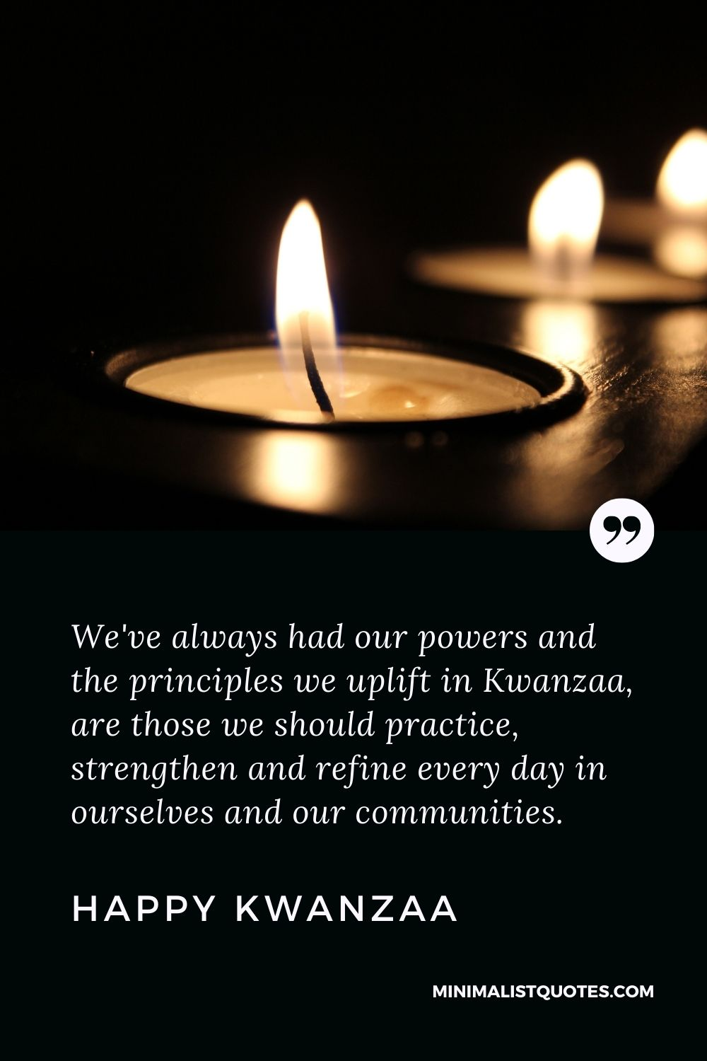 Kwanzaa Quote, Wish & Message With Image: We've always had our powers and the principles we uplift in Kwanzaa, are those we should practice, strengthen and refine every day in ourselves and our communities. Happy Kwanzaa!