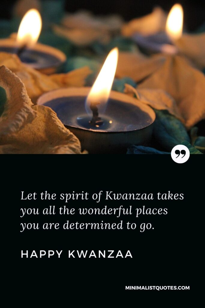 Kwanzaa Quote, Wish & Message With Image: Let thespirit of Kwanzaa takes you all the wonderful places you are determined to go. Happy Kwanzaa!