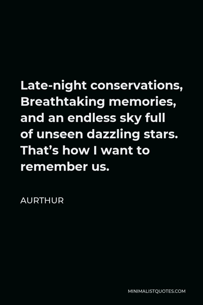 Aurthur Quote - Late-night conservations, Breathtaking memories, and an endless sky full of unseen dazzling stars. That's how I want to remember us.