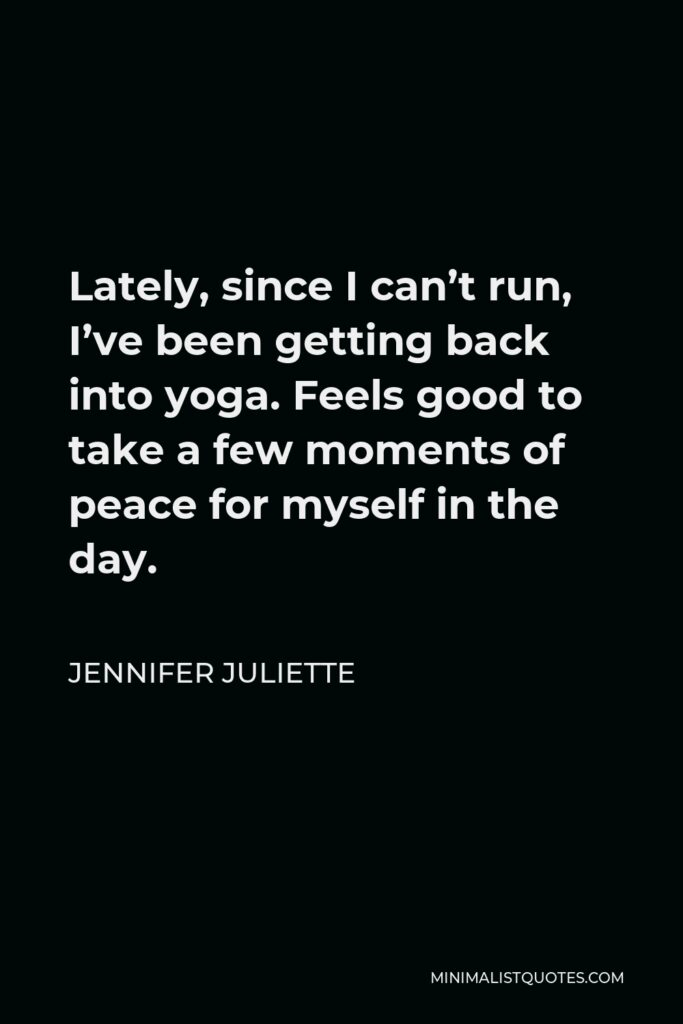 Jennifer Juliette Quote - Lately, since I can't run, I've been getting back intoyoga.Feels good to take a few moments of peace for myself in the day.