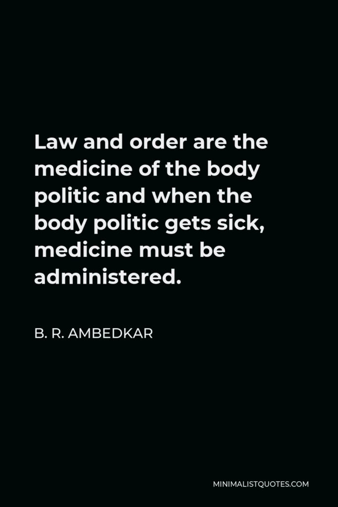 B. R. Ambedkar Quote - Law and order are the medicine of the body politic and when the body politic gets sick, medicine must be administered.