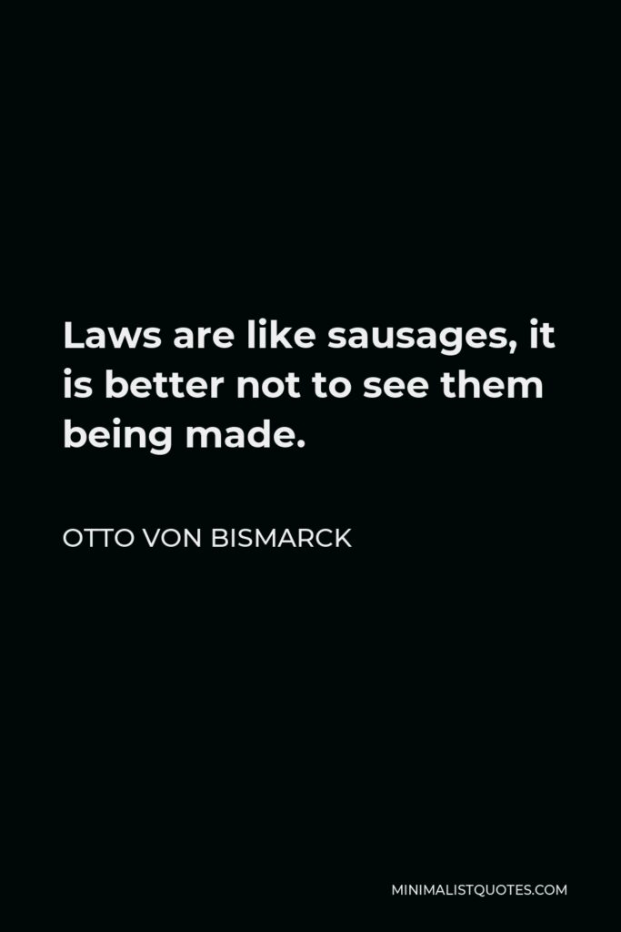 Otto von Bismarck Quote - Laws are like sausages, it is better not to see them being made.