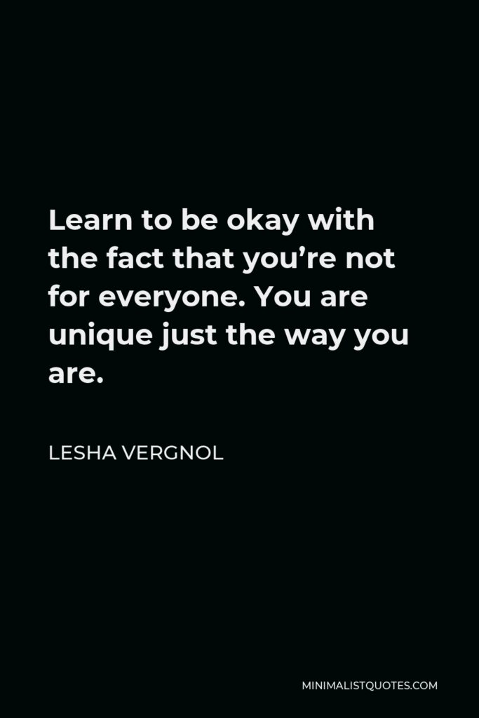 Lesha Vergnol Quote - Learn to be okay with the fact that you're not for everyone. You are unique just the way you are.