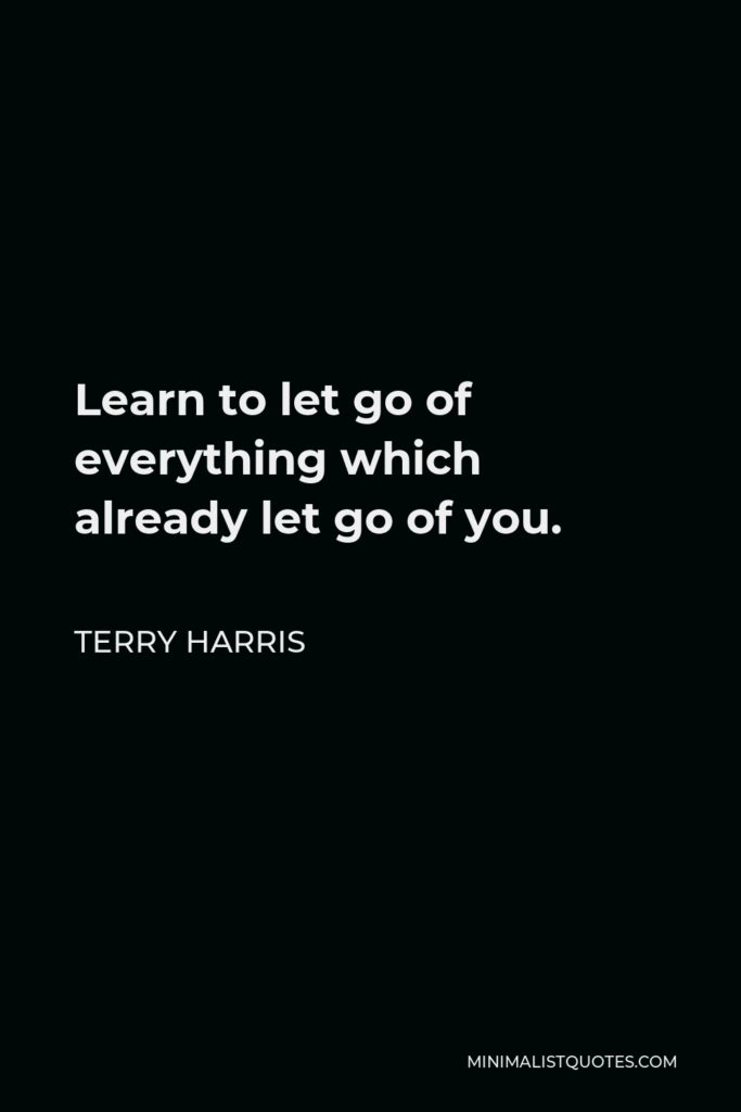 Terry Harris Quote - Learn to let go of everything which already let go of you.