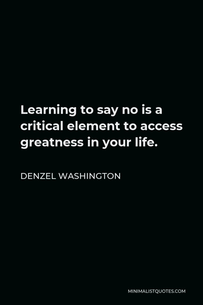 Denzel Washington Quote - Learning to say no is a critical element to access greatness in your life.