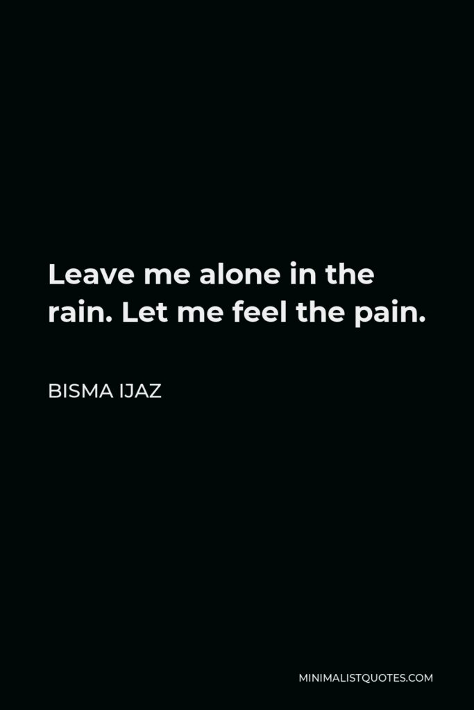 Bisma Ijaz Quote - Leave me alone in the rain. Let me feel the pain.