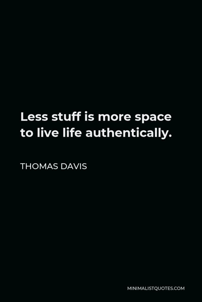 Thomas Davis Quote - Less stuff is more space to live life authentically.