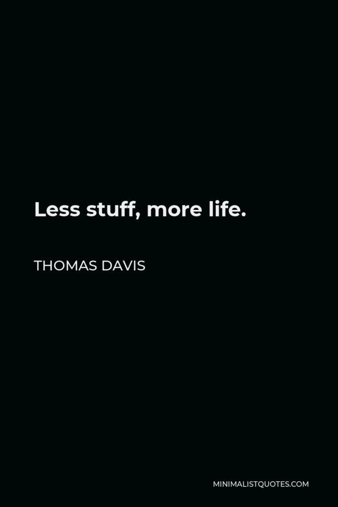 Thomas Davis Quote - Less stuff, more life.