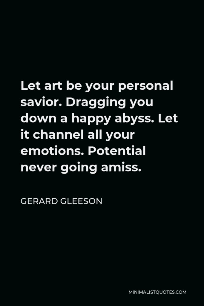Gerard Gleeson Quote - Let art be your personal savior. Dragging you down a happy abyss. Let it channel all your emotions. Potential never going amiss.