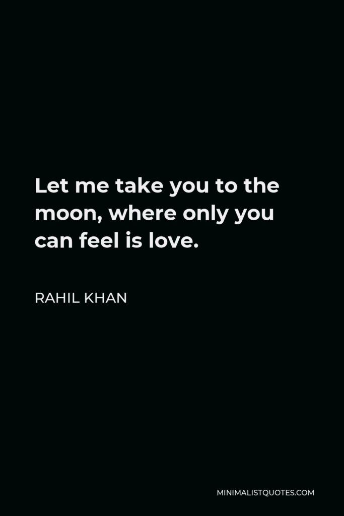Rahil Khan Quote - Let me take you to the moon, where only you can feel islove.