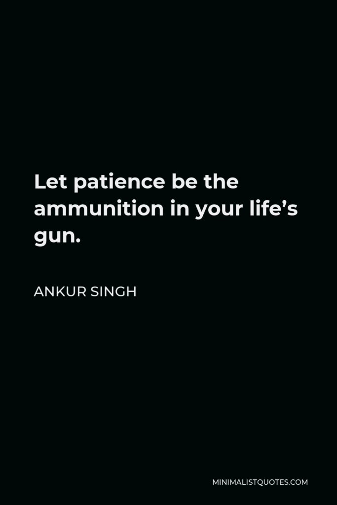 Ankur Singh Quote - Let patience be the ammunition in your life's gun.