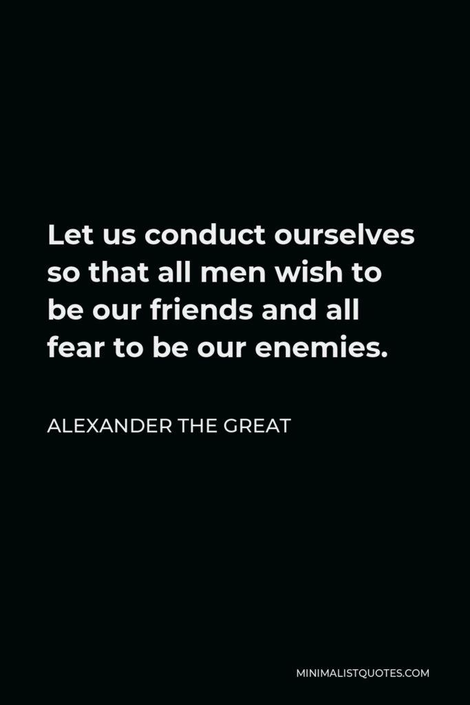 Alexander The Great Quote - Let us conduct ourselves so that all men wish to be our friends and all fear to be our enemies.