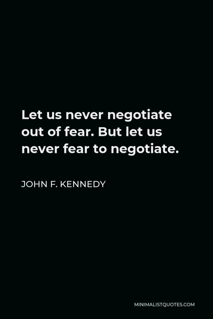 John F. Kennedy Quote - Let us never negotiate out of fear. But let us never fear to negotiate.
