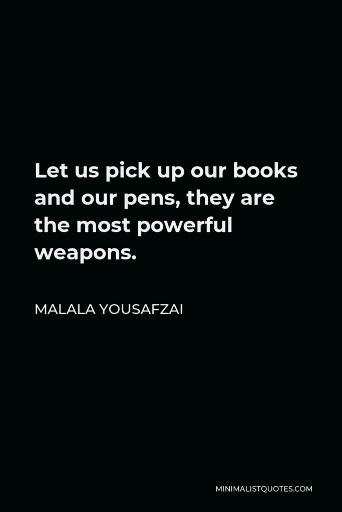 Malala Yousafzai Quote - Let us pick up our books and our pens, they are the most powerful weapons.