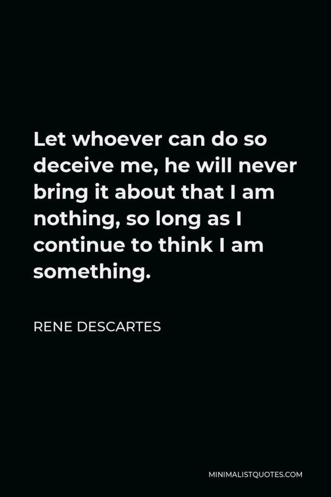 Rene Descartes Quote - Let whoever can do so deceive me, he will never bring it about that I am nothing, so long as I continue to think I am something.