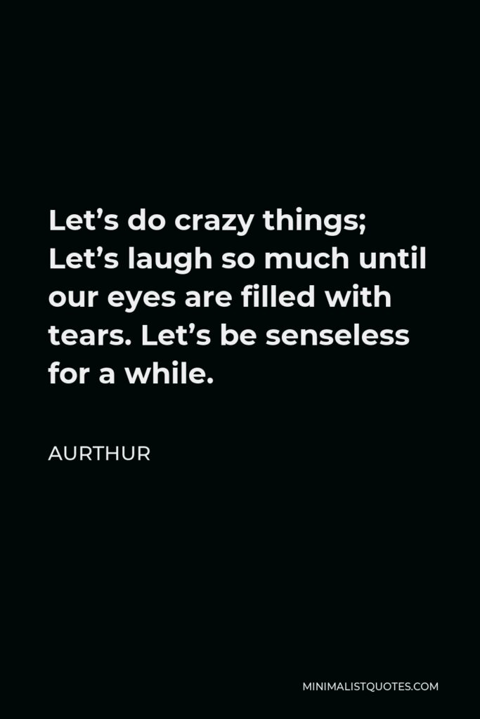 Aurthur Quote - Let's do crazy things; Let's laugh so much until our eyes are filled with tears. Let's be senseless for a while.