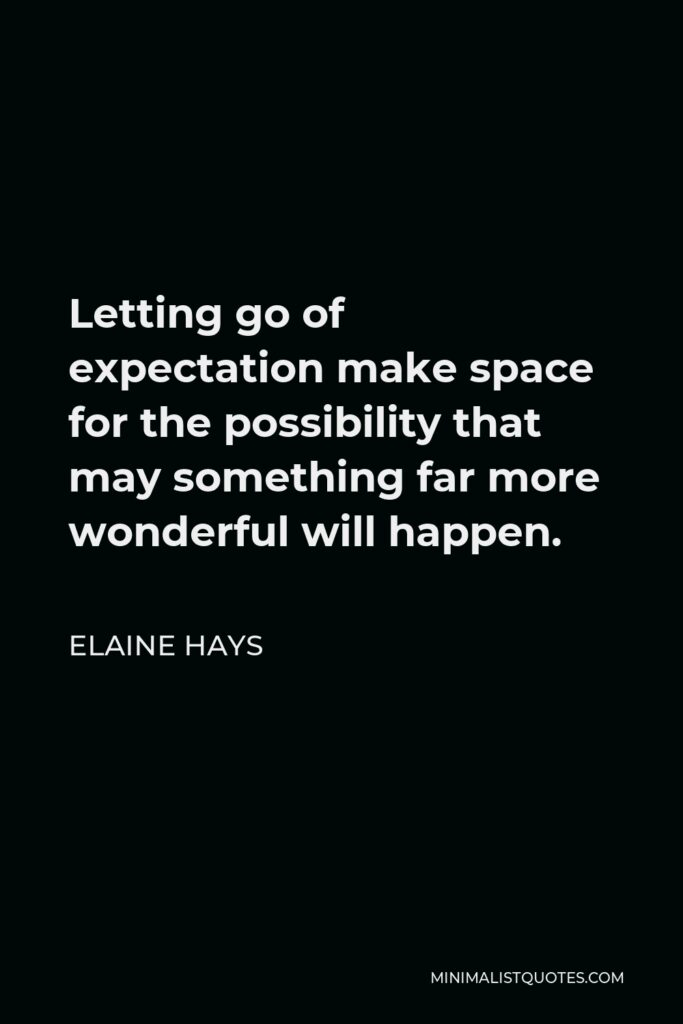 Elaine Hays Quote - Letting go of expectationmake space for the possibility that may something far more wonderful will happen.