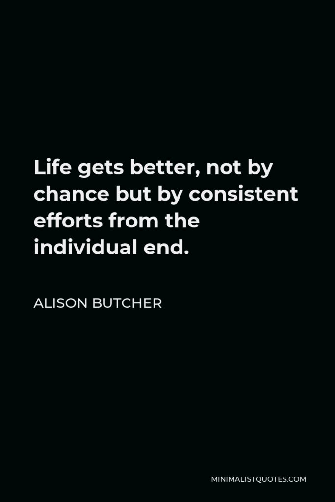 Alison Butcher Quote - Life gets better,not by chance but by consistent efforts from the individual end.
