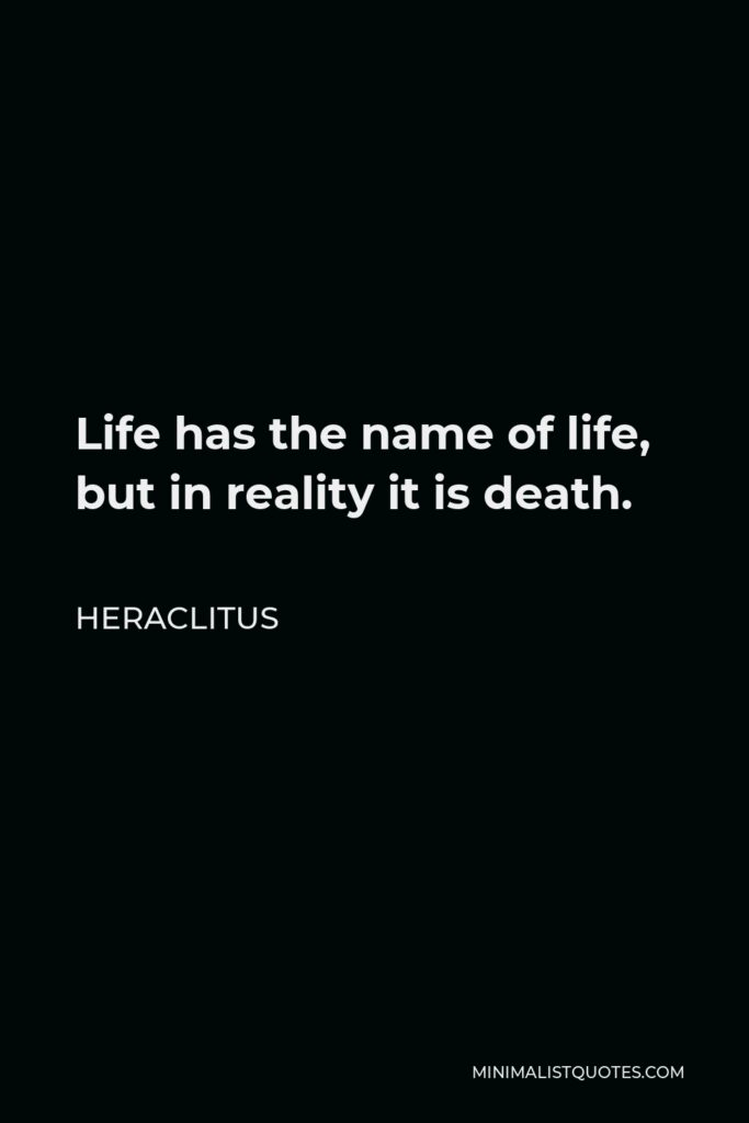 Heraclitus Quote - Life has the name of life, but in reality it is death.
