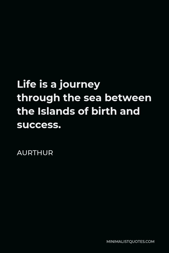 Aurthur Quote - Life is a journey throughthesea between the Islands of birth and success.