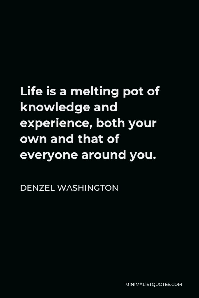 Denzel Washington Quote - Life is a melting pot of knowledge and experience, both your own and that of everyone around you.