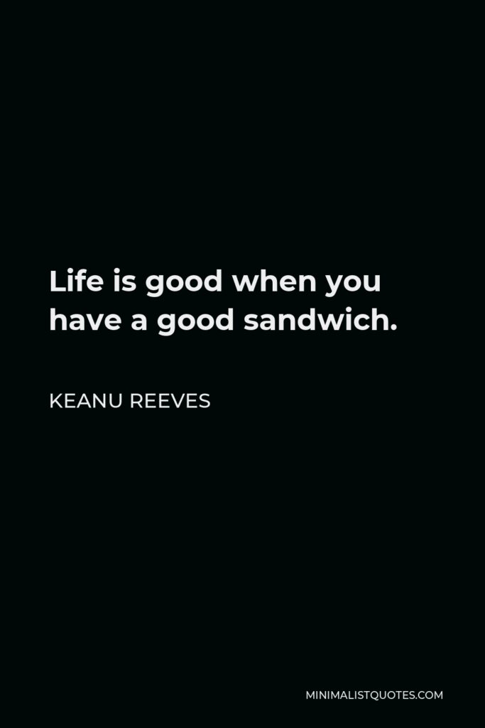 Keanu Reeves Quote - Life is good when you have a good sandwich.