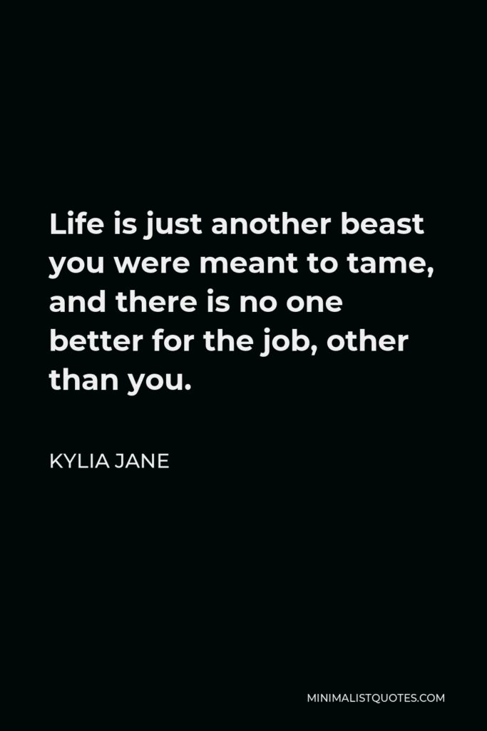 Kylia Jane Quote - Life is just another beast you were meant to tame, and there is no one better for the job, other than you.