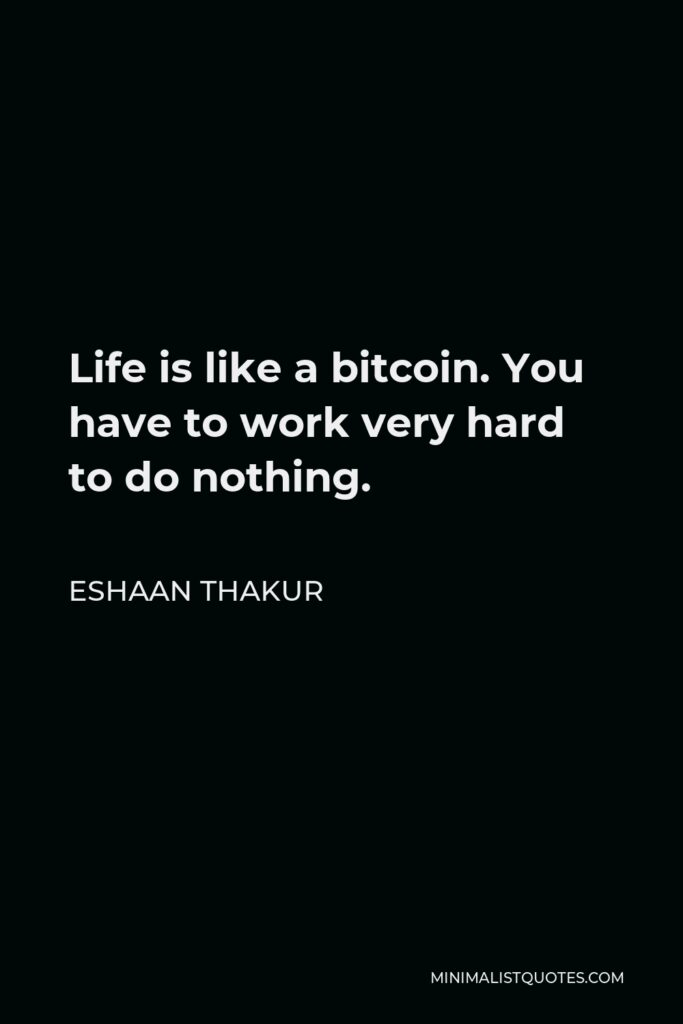 Eshaan Thakur Quote - Life is like a bitcoin. You have to work very hard to do nothing.