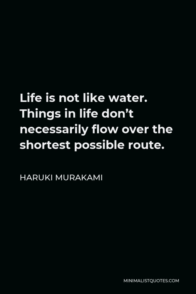 Haruki Murakami Quote - Life is not like water. Things in life don't necessarily flow over the shortest possible route.
