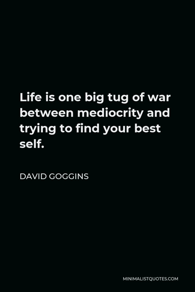David Goggins Quote - Life is one big tug of war between mediocrity and trying to find your best self.