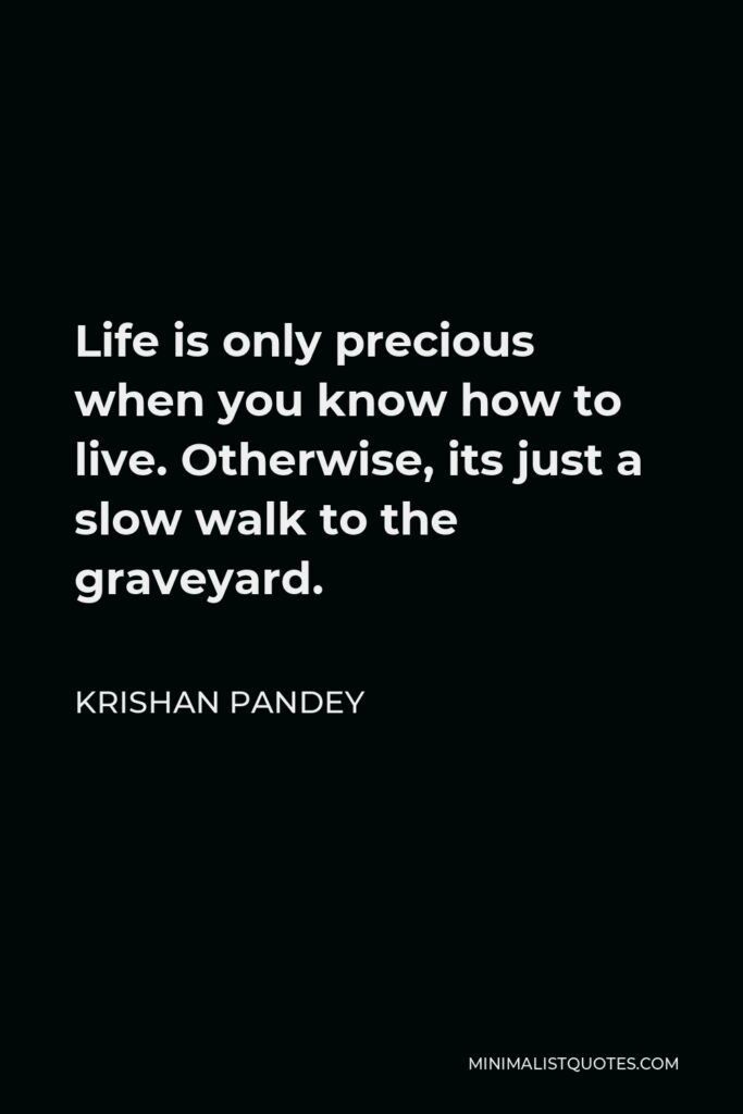 Krishan Pandey Quote - Life is only precious when you know how to live. Otherwise, its just a slow walk to the graveyard.