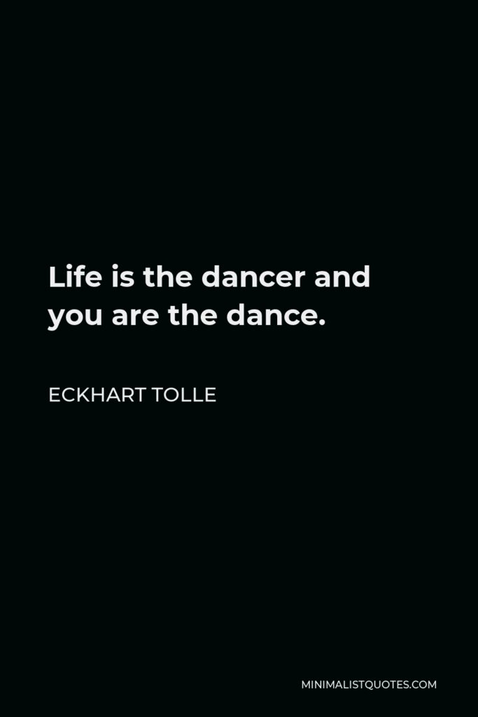 Eckhart Tolle Quote - Life is the dancer and you are the dance.