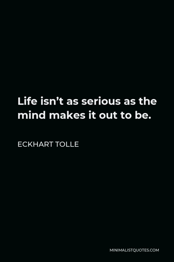 Eckhart Tolle Quote - Life isn't as serious as the mind makes it out to be.